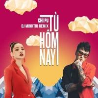 Từ Hôm Nay (Remix Single) - Chi Pu, DJ Minh Trí