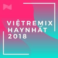 Nhạc Việt Remix Nghe Nhiều Nhất Nửa Đầu 2018 - Various Artists