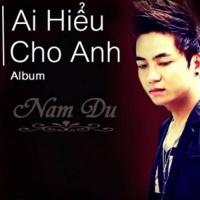 Ai Hiểu Cho Anh - Nam Du