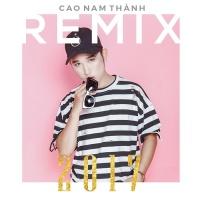 Cao Nam Thành Remix 2017 - Cao Nam Thành