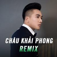 Những Bài Hát Remix Hay Nhất Của Châu Khải Phong - Châu Khải Phong