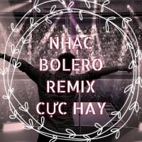 Nhạc Bolero Remix Cực Hay