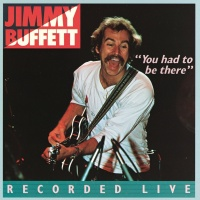 You Had To Be There: Recorded - Jimmy Buffett