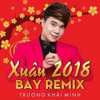Xuân Remix 2018 - Trương Khải Minh