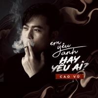 Em Yêu Anh Hay Yêu Ai (Single) - Cao Vũ