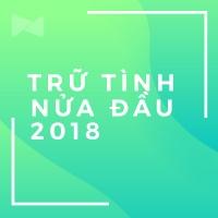 Nhạc Trữ Tình Bolero Nghe Nhiều Nhất Nửa Đầu 2018 - Various Artists