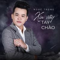 Xin Vẫy Tay Chào (Single) - Ngọc Trọng