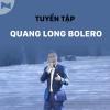 Những Bài Hát Bolero Hay Nhất Của Quang Long Bolero - Quang Long Bolero