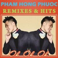 Oh Oh Oh (Remixes & Hits) - Phạm Hồng Phước