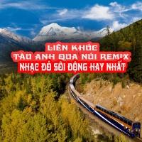 Liên Khúc Tàu Anh Qua Núi Remix - Nhạc Đỏ Sôi Động Hay Nhất - Various Artists