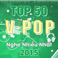 Top 50 Bài Hát Việt Nam Được Nghe Nhiều Nhất 2015 - Various Artists