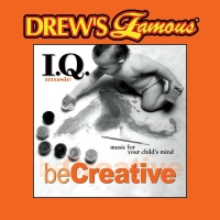 Drew's Famous I.Q. Music For Your Child's Mind: Be Creative - The Hit Crew