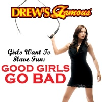 Drew's Famous Girls Want to Have Fun: Good Girls Go Bad - The Hit Crew
