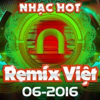 Nhạc Việt Remix Hot Tháng 06/2016 - Various Artists