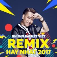 Nhạc Remix Việt Nghe Nhiều Nhất Nửa Đầu 2017 - Various Artists