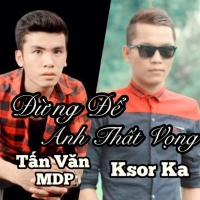 Đừng Để Anh Thất Vọng (Single) - Tấn Văn MDP, Ksor Ka