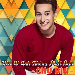 Yêu Ai Anh Không Phải Đau - Chu Bin