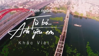 Từ Bỏ... Anh Yêu Em (Phần 1) - Khắc Việt