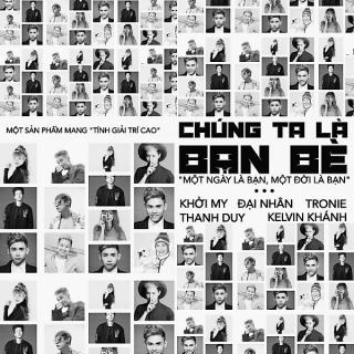 Chúng Ta Là Bạn Bè (Một Ngày Là Bạn, Một Đời Là Bạn) - Khởi My, Thanh Duy, Đại Nhân, Kelvin Khánh, Tronie Ngô