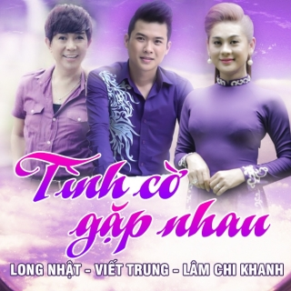 Tình Cờ Gặp Nhau - Lâm Khánh Chi, Long Nhật, Ngô Viết Trung