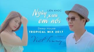 Liên Khúc Ngày Xưa Em Nói (Deep House Tropical Mix 2017) - Ngô Viết Trung