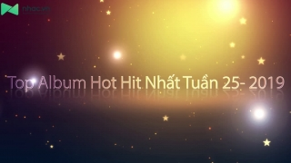 Top Album Hot Hit Nhất Tuần 25-2019 - Various Artists