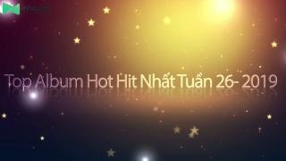 Top Album Hot Hit Nhất Tuần 26-2019 - Various Artists